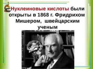 Нуклеиновые кислоты были открыты в 1868г. Фридрихом Мишером, швейцарским уче