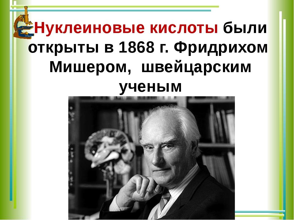 Нуклеиновые кислоты были открыты в 1868г. Фридрихом Мишером, швейцарским уче...