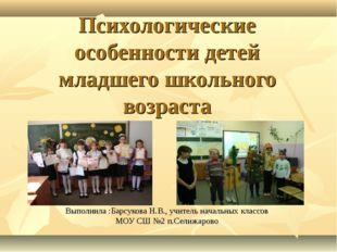 Психологические особенности детей младшего школьного возраста Выполнила :Барс