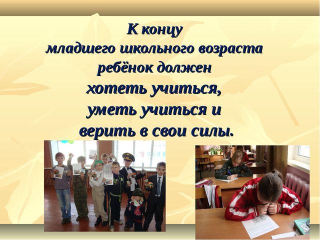 К концу младшего школьного возраста ребёнок должен хотеть учиться, уметь учит...
