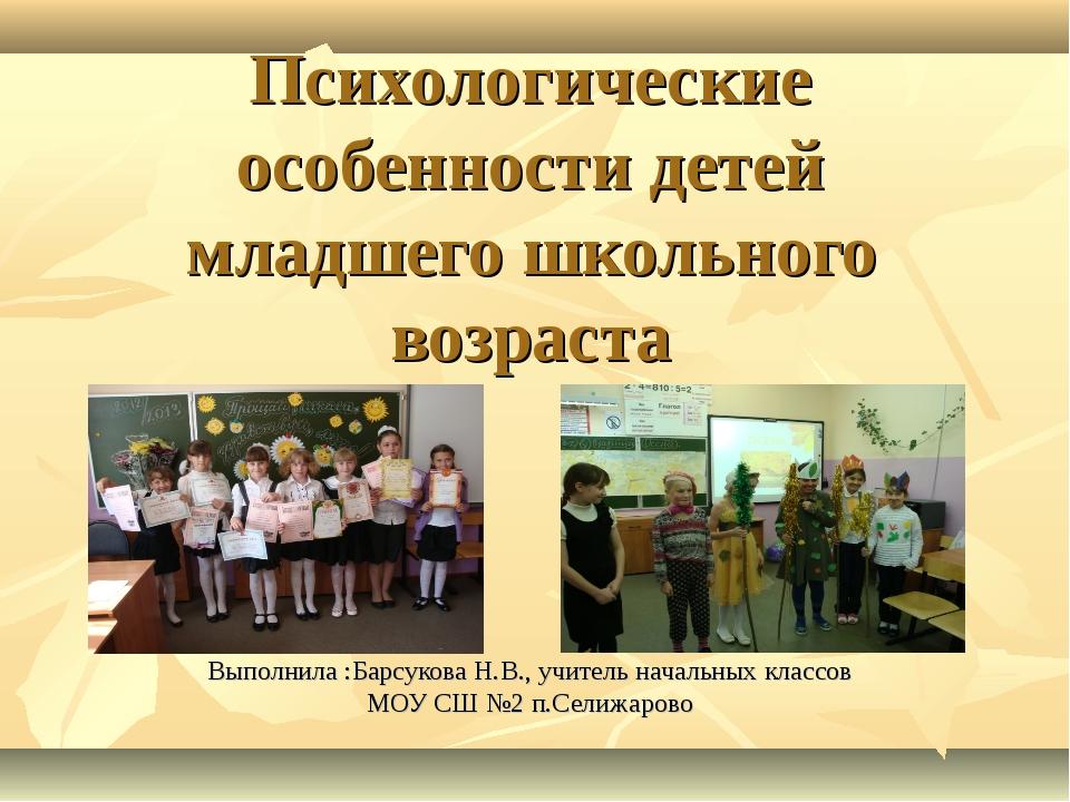 Психологические особенности детей младшего школьного возраста Выполнила :Барс...