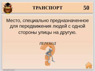 ТРАНСПОРТ 50 ПЕРЕХОД Место, специально предназначенное для передвижения людей