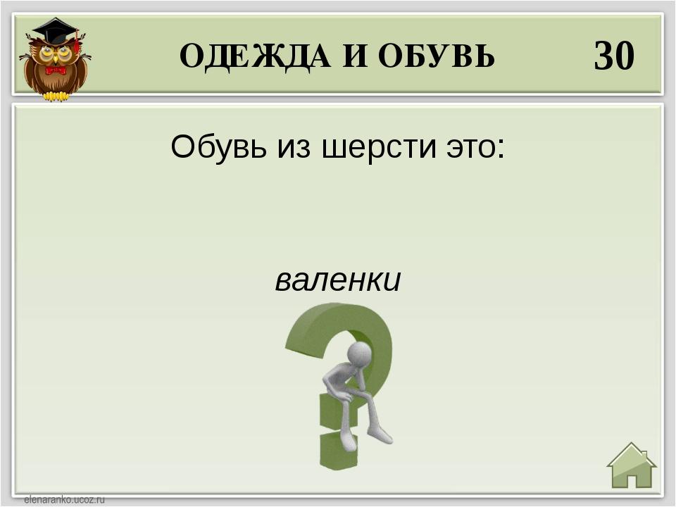 ОДЕЖДА И ОБУВЬ 30 валенки Обувь из шерсти это: