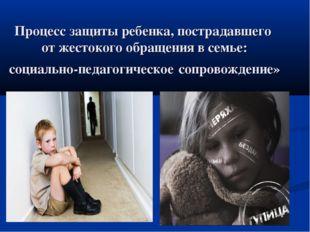Процесс защиты ребенка, пострадавшего от жестокого обращения в семье: социаль