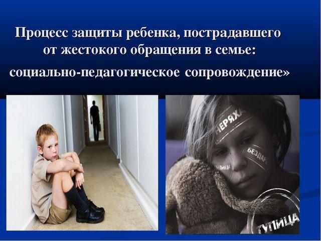 Процесс защиты ребенка, пострадавшего от жестокого обращения в семье: социаль...