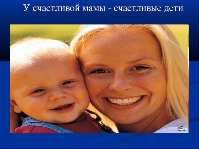 У счастливой мамы - счастливые дети