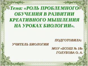 Тема: «РОЛЬ ПРОБЛЕМНОГО ОБУЧЕНИЯ В РАЗВИТИИ КРЕАТИВНОГО МЫШЛЕНИЯ НА УРОКАХ БИ