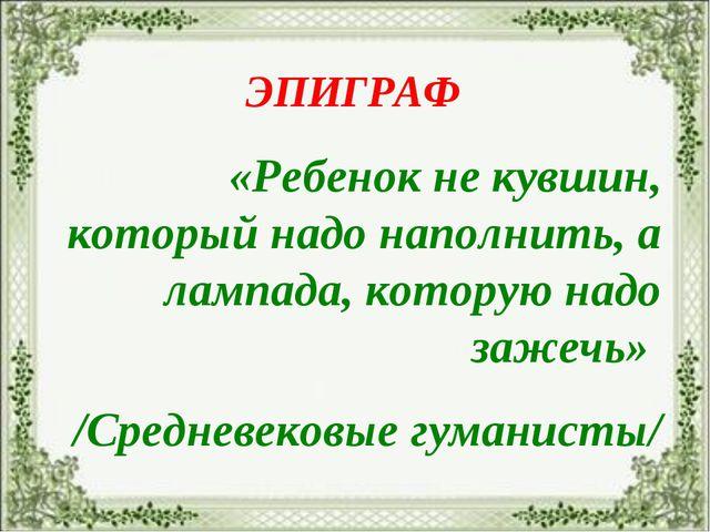 ЭПИГРАФ «Ребенок не кувшин, который надо наполнить, а лампада, которую надо з...