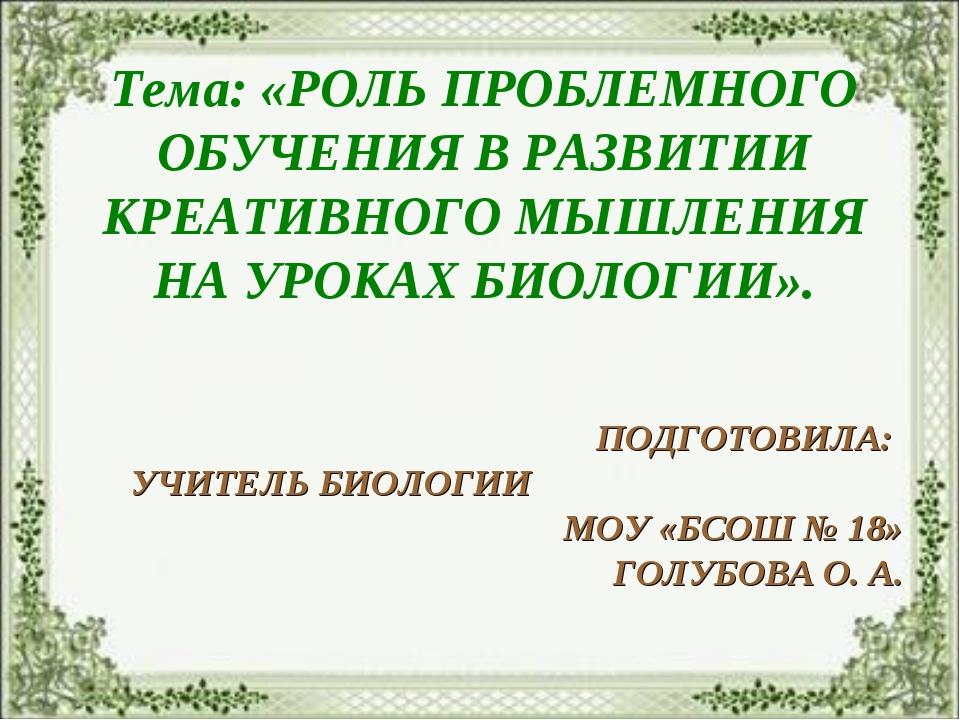 Тема: «РОЛЬ ПРОБЛЕМНОГО ОБУЧЕНИЯ В РАЗВИТИИ КРЕАТИВНОГО МЫШЛЕНИЯ НА УРОКАХ БИ...