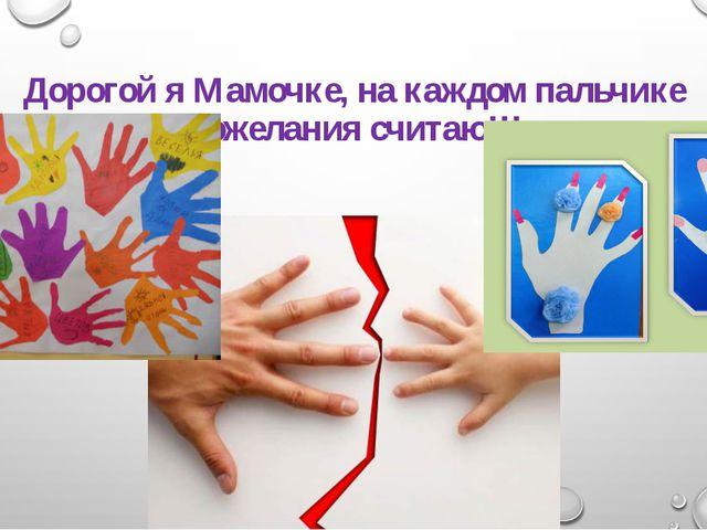 Дорогой я Мамочке, на каждом пальчике пожелания считаю!!!