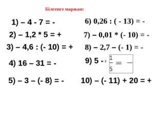Білгенге маржан: 1) – 4 - 7 = - 2) – 1,2 * 5 = + 3) – 4,6 : (- 10) = + 4) 16
