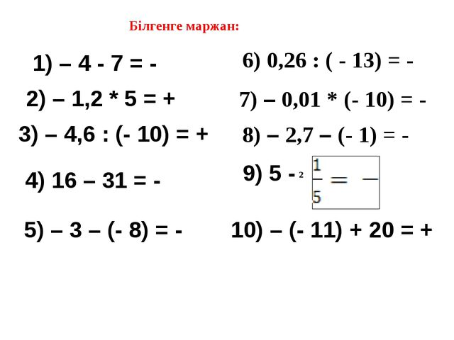 Білгенге маржан: 1) – 4 - 7 = - 2) – 1,2 * 5 = + 3) – 4,6 : (- 10) = + 4) 16...