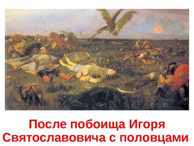 После побоища Игоря Святославовича с половцами