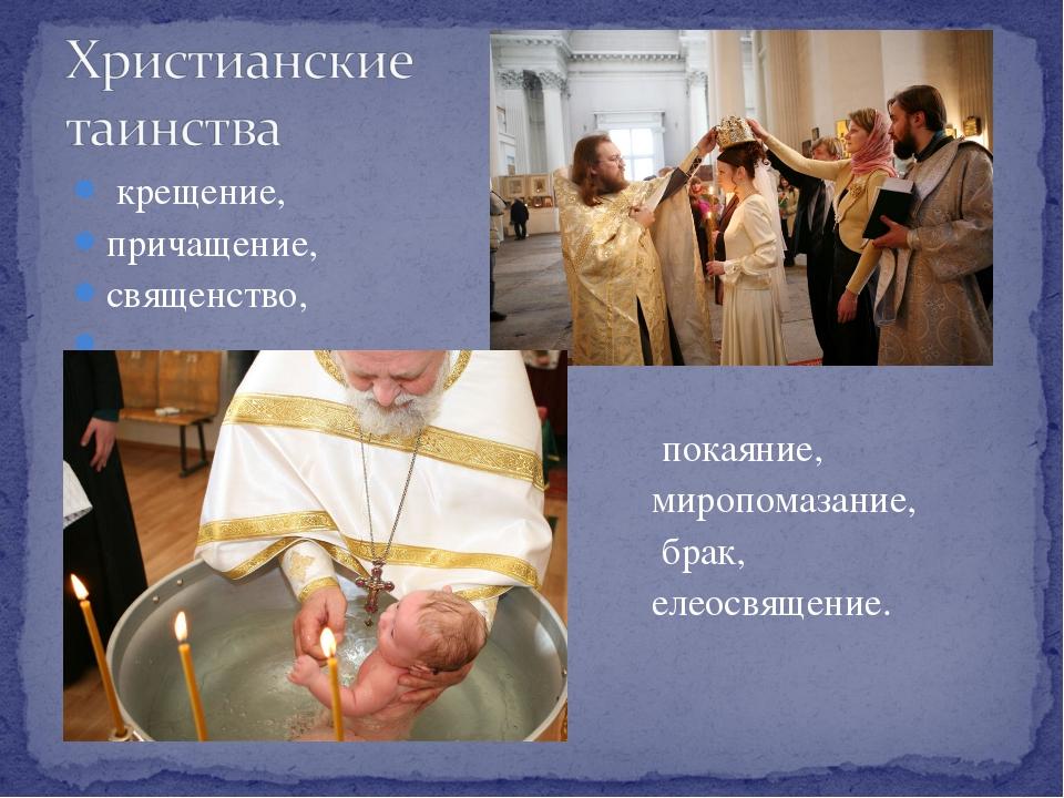 крещение, причащение, священство, покаяние, миропомазание, брак, елеосвящение.