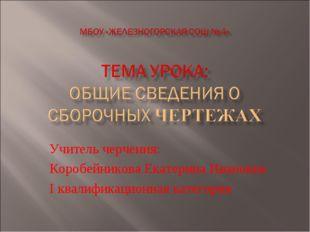 Учитель черчения: Коробейникова Екатерина Ивановна I квалификационная категория