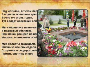 Над могилой, в тихом парке Расцвели тюльпаны ярко. Вечно тут огонь горит, Тут