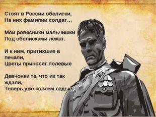 Стоят в России обелиски, На них фамилии солдат… Мои ровесники мальчишки Под