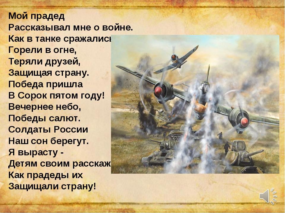 Мой прадед Рассказывал мне о войне. Как в танке сражались, Горели в огне, Тер...
