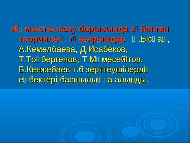 Жұмысты жазу барысында сүйенген теориялық тұжырымдар Қ.Ысқақ, А.Кемелбаева...