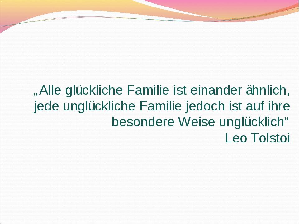 """""""Alle glückliche Familie ist einander ähnlich, jede unglückliche Familie jedo..."""