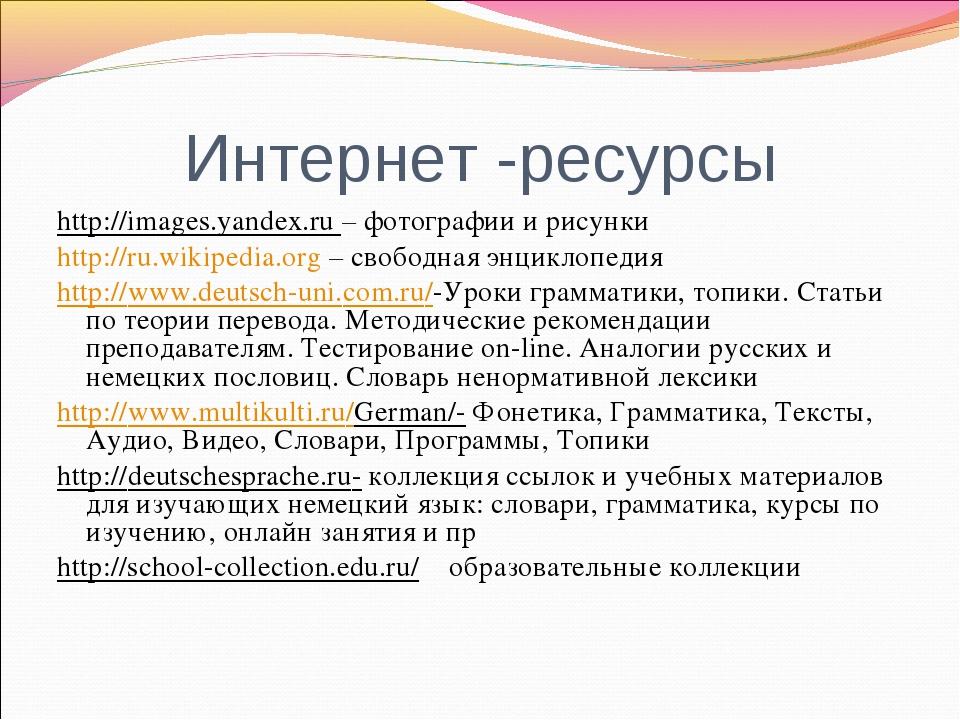 Интернет -ресурсы http://images.yandex.ru – фотографии и рисунки http://ru.wi...