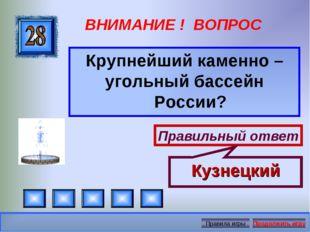 ВНИМАНИЕ ! ВОПРОС Крупнейший каменно – угольный бассейн России? Правильный от