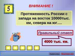 ВНИМАНИЕ ! Протяженность России с запада на восток 10000тыс. км, севера на юг