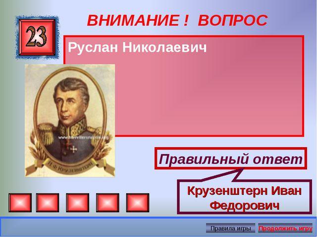 ВНИМАНИЕ ! ВОПРОС Руслан Николаевич Правильный ответ Крузенштерн Иван Федорович