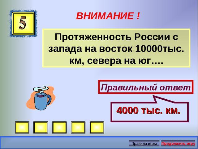 ВНИМАНИЕ ! Протяженность России с запада на восток 10000тыс. км, севера на юг...