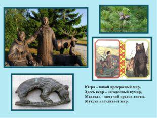 Югра – какой прекрасный мир, Здесь кедр – загадочный кумир, Медведь – могучий