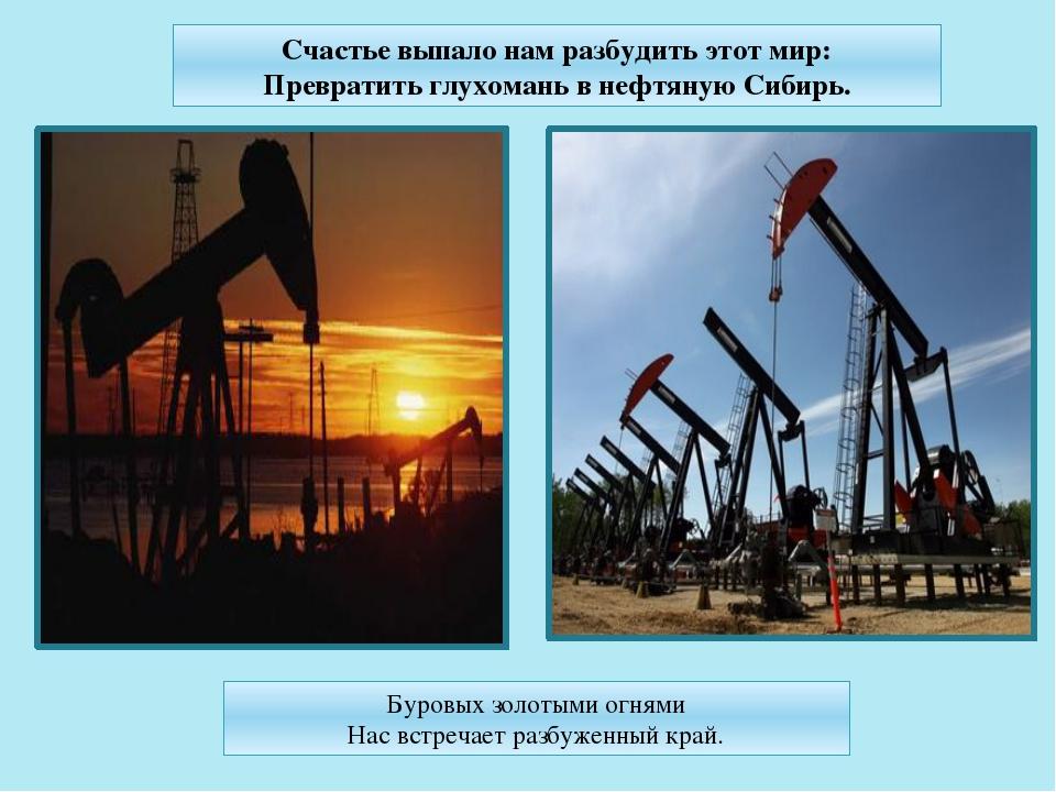 Счастье выпало нам разбудить этот мир: Превратить глухомань в нефтяную Сибирь...
