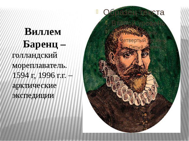 Виллем Баренц – голландский мореплаватель. 1594 г, 1996 г.г. – арктические э...