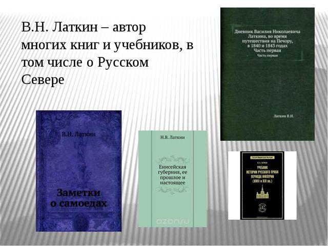 В.Н. Латкин – автор многих книг и учебников, в том числе о Русском Севере