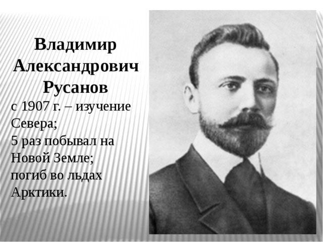 Владимир Александрович Русанов с 1907 г. – изучение Севера; 5 раз побывал на...
