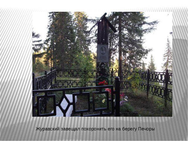 Журавский завещал похоронить его на берегу Печоры