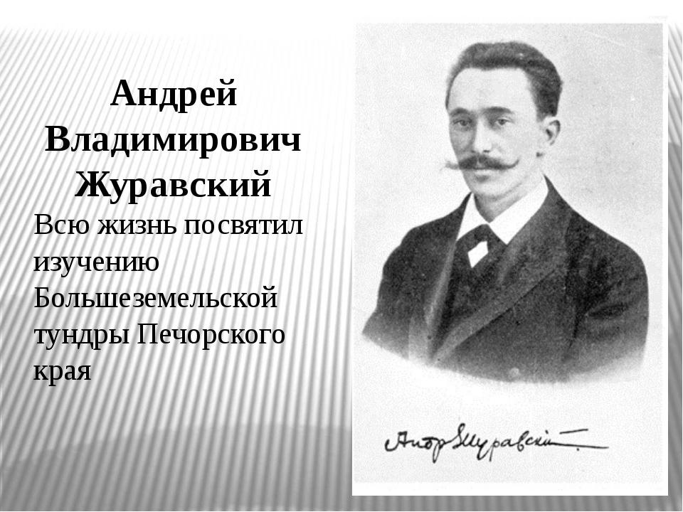 Андрей Владимирович Журавский Всю жизнь посвятил изучению Большеземельской ту...