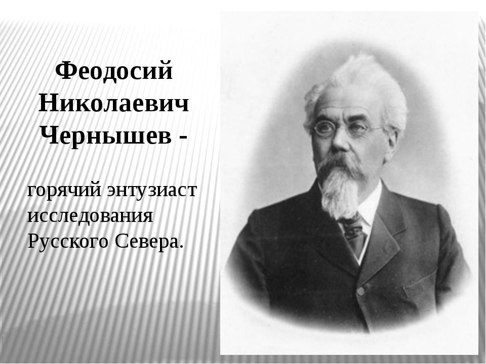 Феодосий Николаевич Чернышев - горячий энтузиаст исследования Русского Севера.