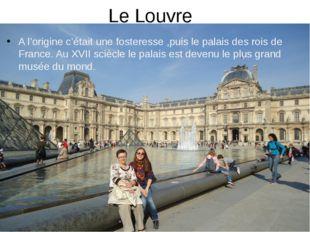 Le Louvre A l'origine c'était une fosteresse ,puis le palais des rois de Fran