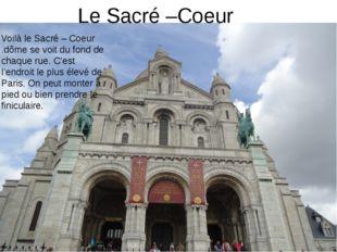 Le Sacré –Coeur Voilà le Sacré – Coeur .dôme se voit du fond de chaque rue. C