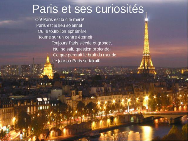 Paris et ses curiosités Oh! Paris est la cité mère! Paris est le lieu solenne...