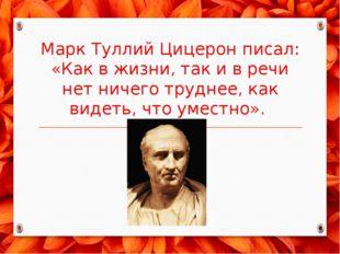 Марк Туллий Цицерон писал: «Как в жизни, так и в речи нет ничего труднее, как