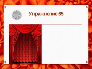 Упражнение 65 1.В тексте проявляется чистота речи: не употребляются лишние сл