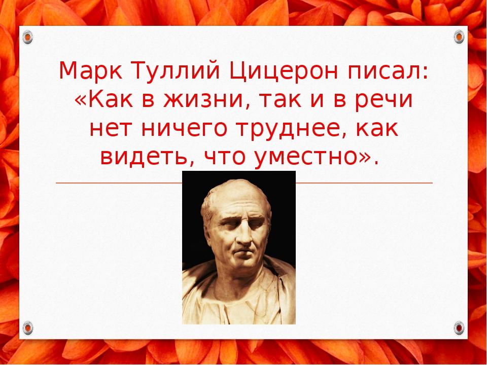 Марк Туллий Цицерон писал: «Как в жизни, так и в речи нет ничего труднее, как...