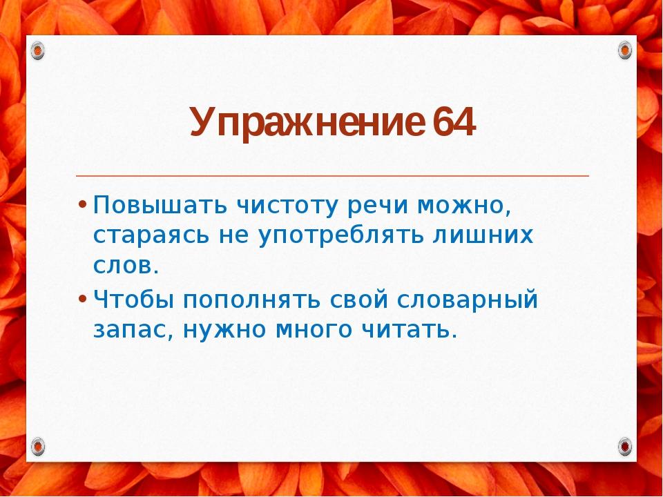 Упражнение 64 Повышать чистоту речи можно, стараясь не употреблять лишних сло...