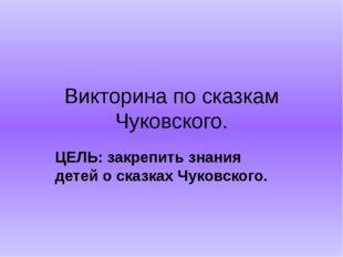 Викторина по сказкам Чуковского. ЦЕЛЬ: закрепить знания детей о сказках Чуков