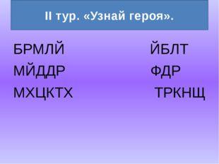БРМЛЙ ЙБЛТ МЙДДР ФДР МХЦКТХ ТРКНЩ II тур. «Узнай героя».
