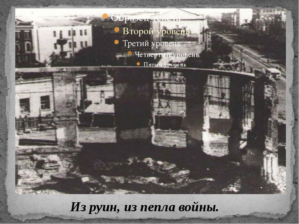 Из руин, из пепла войны.