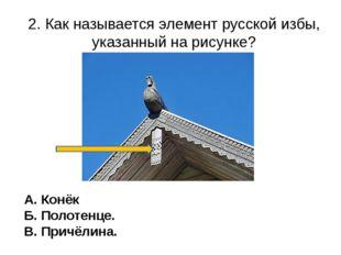 2. Как называется элемент русской избы, указанный на рисунке? А. Конёк Б. Пол