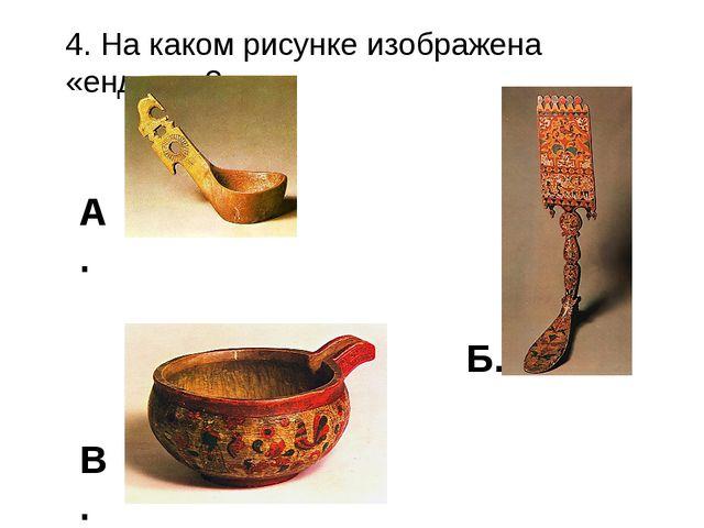 4. На каком рисунке изображена «ендова»? А. Б. В.