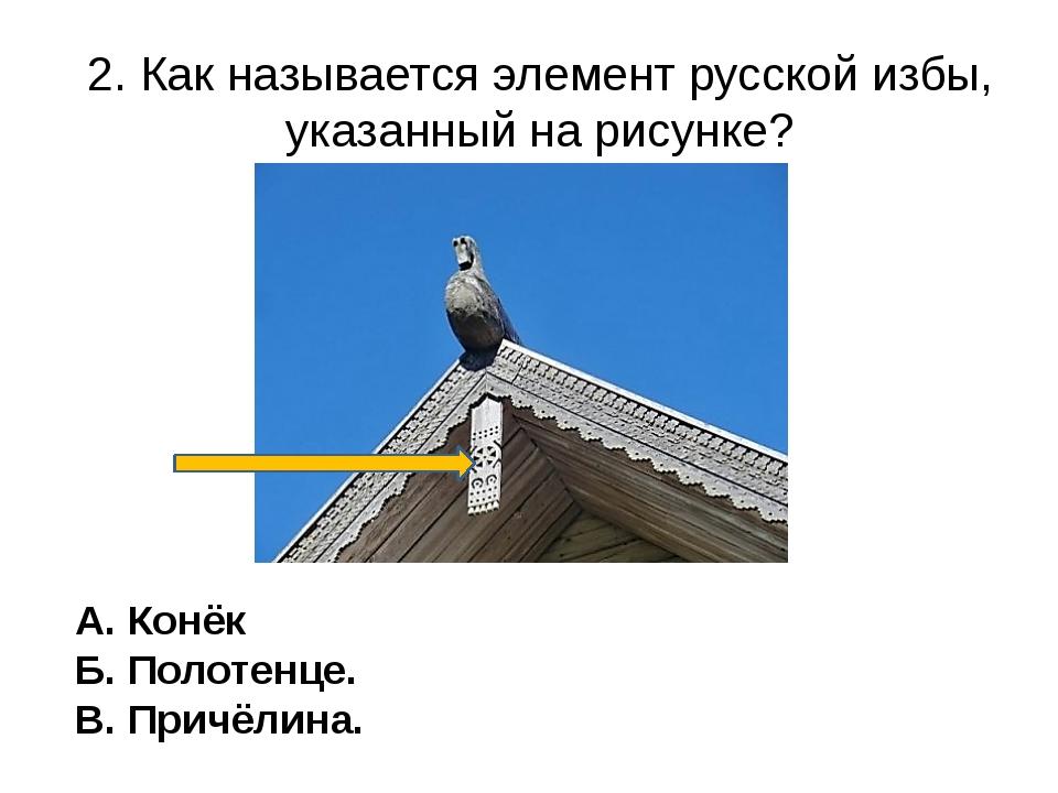 2. Как называется элемент русской избы, указанный на рисунке? А. Конёк Б. Пол...